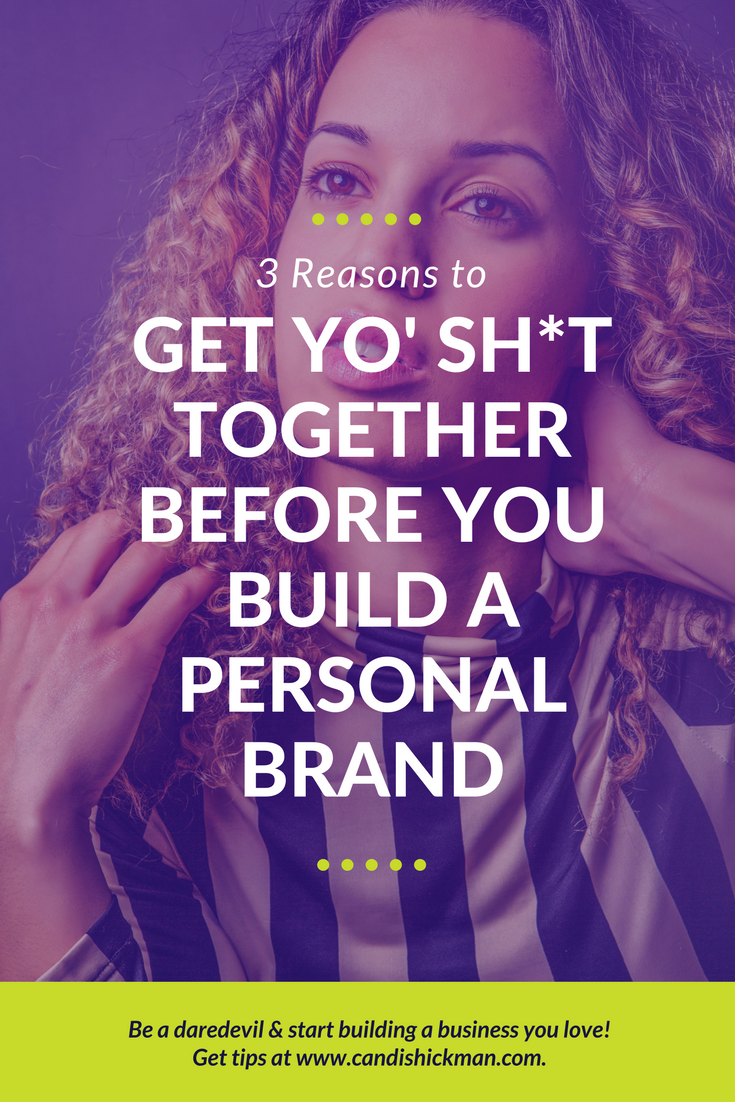 3 Reasons to Get Yo' Sh*t Together Before You Build A Personal Brand