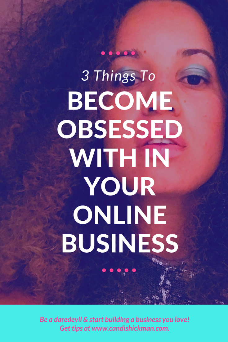 3 Things To Become Obsessed With In Your Online Business